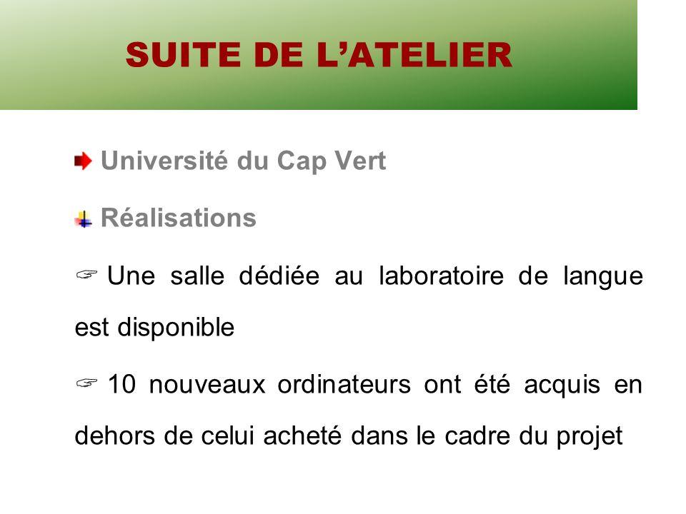 SUITE DE LATELIER Université du Cap Vert Réalisations Une salle dédiée au laboratoire de langue est disponible 10 nouveaux ordinateurs ont été acquis en dehors de celui acheté dans le cadre du projet