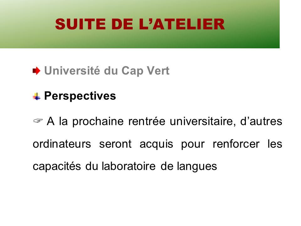 SUITE DE LATELIER Université du Cap Vert Perspectives A la prochaine rentrée universitaire, dautres ordinateurs seront acquis pour renforcer les capacités du laboratoire de langues