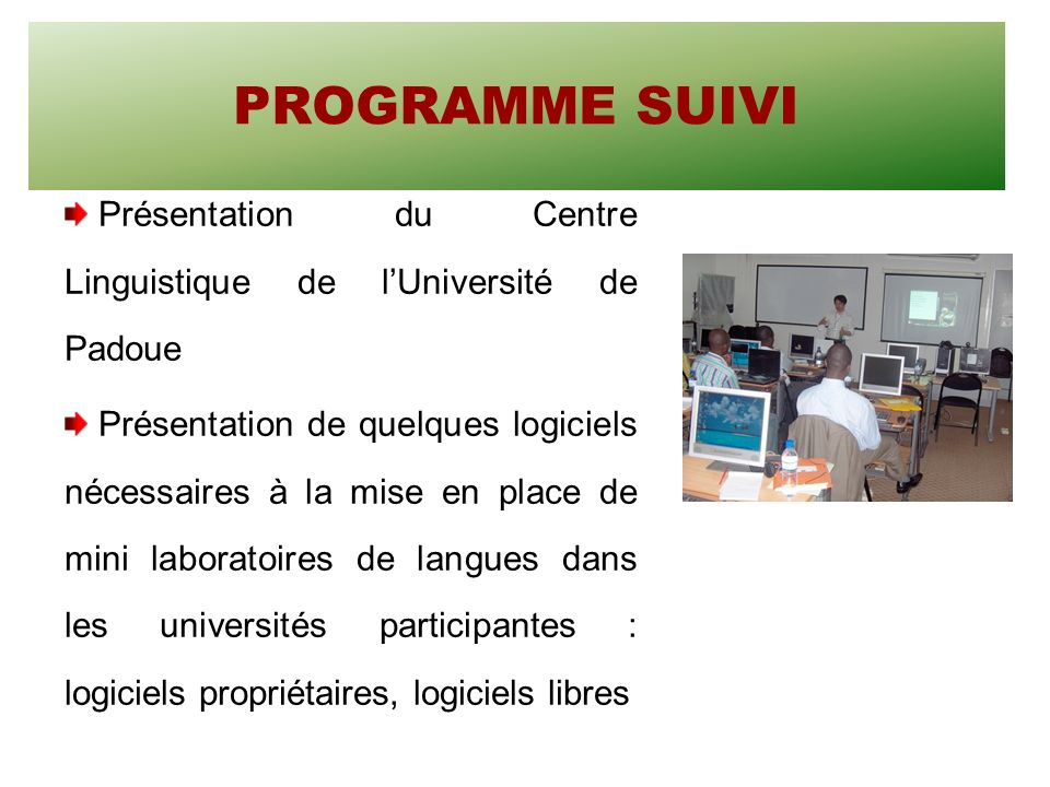 PROGRAMME SUIVI Présentation du Centre Linguistique de lUniversité de Padoue Présentation de quelques logiciels nécessaires à la mise en place de mini laboratoires de langues dans les universités participantes : logiciels propriétaires, logiciels libres