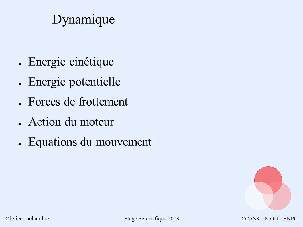 Olivier LachambreStage Scientifique 2003CCASR - MGU - ENPC Dynamique Energie cinétique Energie potentielle Forces de frottement Action du moteur Equations du mouvement
