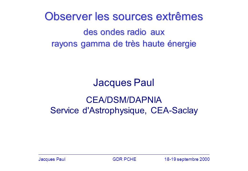 Observer les sources extrêmes des ondes radio aux rayons gamma de très haute énergie Jacques PaulGDR PCHE18-19 septembre 2000 Jacques Paul CEA/DSM/DAPNIA Service d Astrophysique, CEA-Saclay