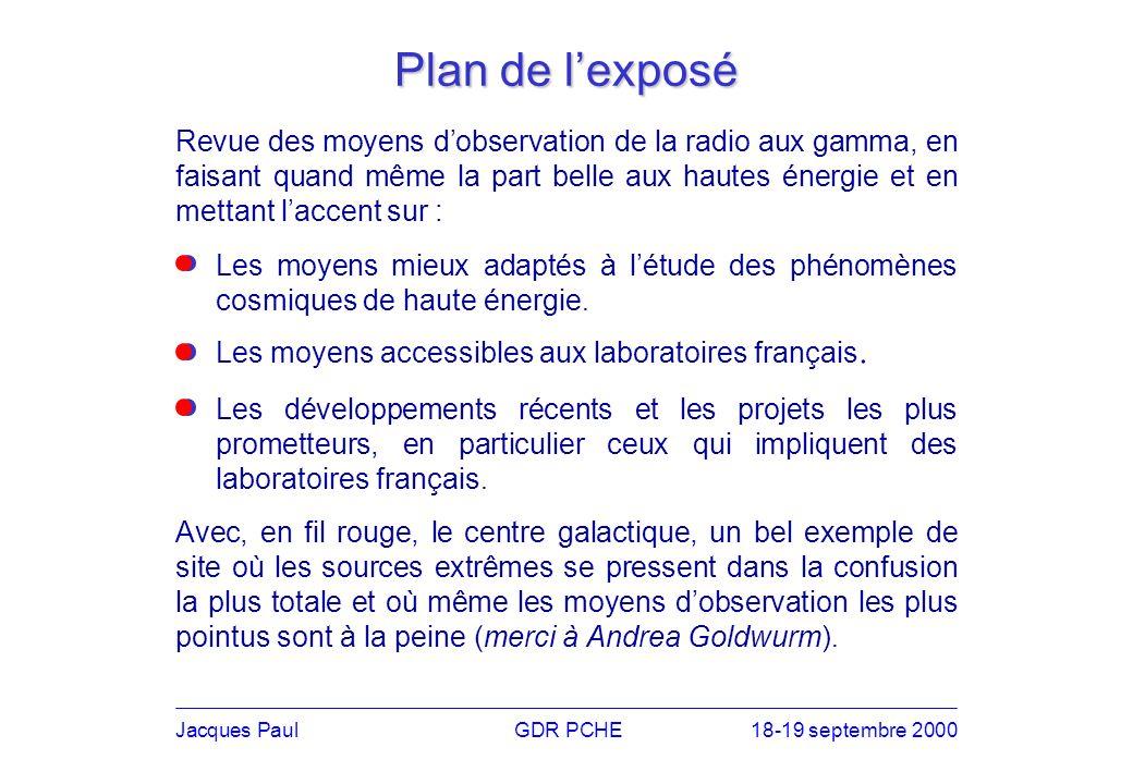 Plan de lexposé Revue des moyens dobservation de la radio aux gamma, en faisant quand même la part belle aux hautes énergie et en mettant laccent sur : Jacques PaulGDR PCHE18-19 septembre 2000 Les moyens accessibles aux laboratoires français.