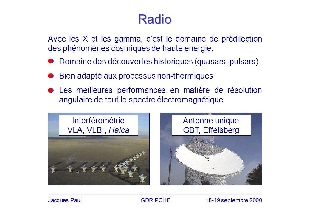 Jacques PaulGDR PCHE18-19 septembre 2000 Radio Avec les X et les gamma, cest le domaine de prédilection des phénomènes cosmiques de haute énergie.