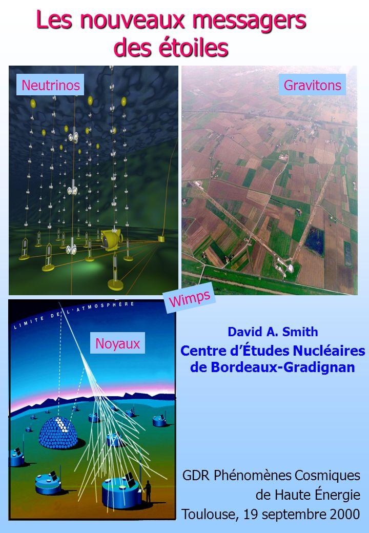 Les nouveaux messagers des étoiles NeutrinosGravitons Noyaux David A. Smith Centre dÉtudes Nucléaires de Bordeaux-Gradignan GDR Phénomènes Cosmiques d