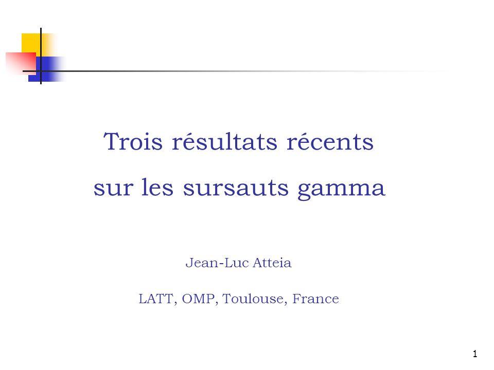 1 Trois résultats récents sur les sursauts gamma Jean-Luc Atteia LATT, OMP, Toulouse, France