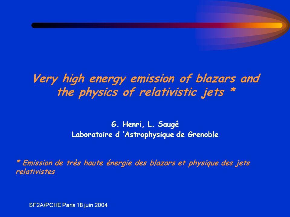SF2A/PCHE Paris 18 juin 2004 Noyaux Actifs de Galaxies (NAG) Sources de rayonnnement intense au cœur de 10% des galaxies Présence dun trou noir supermassif (10 6 - 10 9 M ) Accrétant ~1 M /an * L de 10 10 à 10 15 L * Variabilité intense (mn - h - an) * Emission haute énergie (X, voire * Jets radio dans 10% des cas