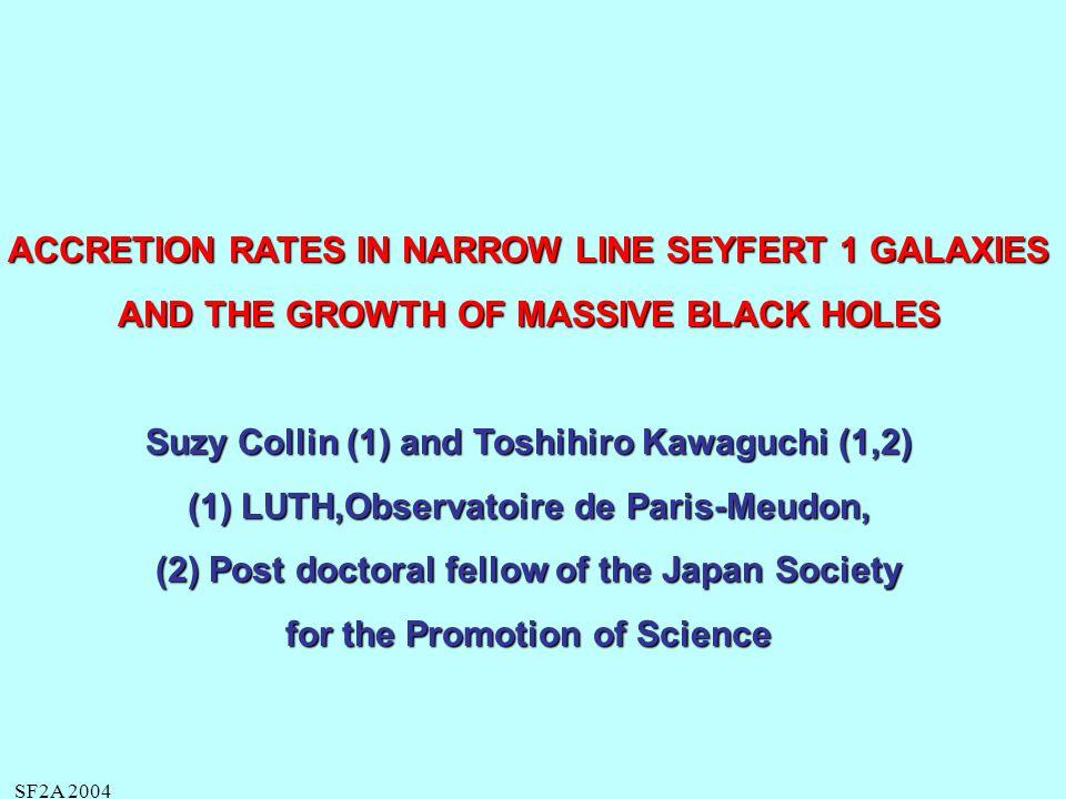 SF2A 2004 CONSEQUENCES DE CES TAUX DACCRÉTION Collin, Kawaguchi (2004), Kawaguchi, Aoti, Okha, Collin, 2004 1.Les NLS1s représentent une PHASE JEUNE au cours de laquelle le TN croit LINÉAIREMENT très rapidement QUELQUE SOIT LEUR MASSE INITIALE Leur luminosité devient alors égale à Ledd Leur luminosité devient alors égale à Ledd à comparer à une croissance « Eddington limited »: AUGMENTATION EXPONENTIELLE = AUGMENTATION EXPONENTIELLE = doublement de la masse en 4 10 7 ans, donc ~ 10 9 ans pour acquérir 10 9 Mo ON RÉSOUD AINSI LE PROBLÈME DES QUASARS DE 10 9 Mo à z 6