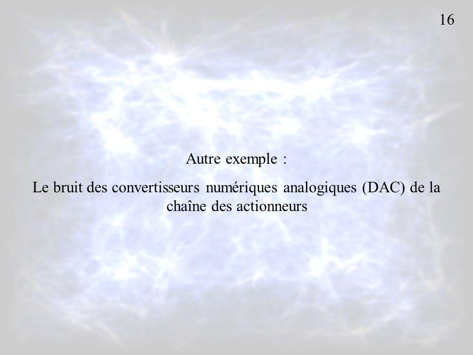 Autre exemple : Le bruit des convertisseurs numériques analogiques (DAC) de la chaîne des actionneurs 16