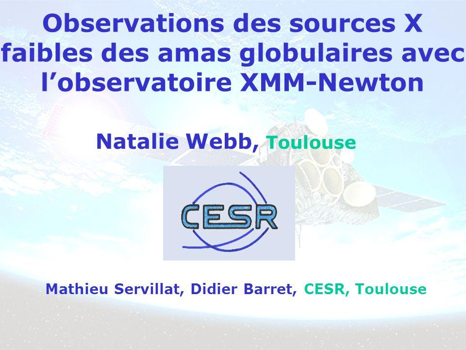 Observations des sources X faibles des amas globulaires avec lobservatoire XMM-Newton Natalie Webb, Toulouse Mathieu Servillat, Didier Barret, CESR, Toulouse