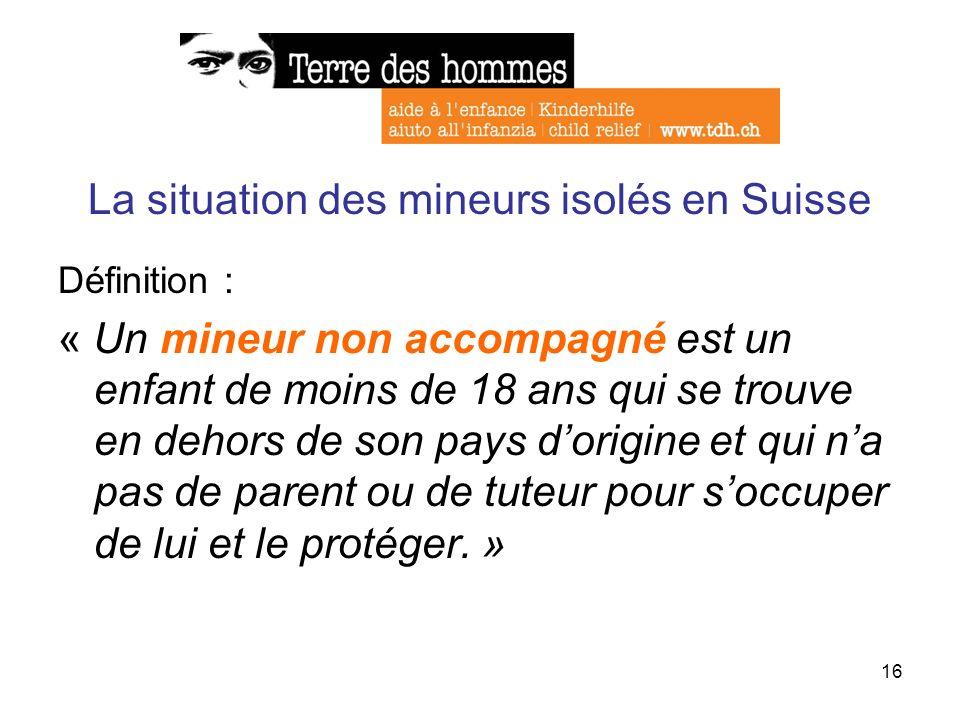 16 La situation des mineurs isolés en Suisse Définition : « Un mineur non accompagné est un enfant de moins de 18 ans qui se trouve en dehors de son p