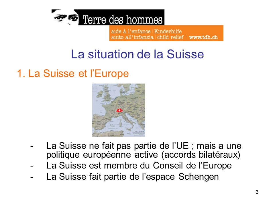 6 La situation de la Suisse 1. La Suisse et lEurope -La Suisse ne fait pas partie de lUE ; mais a une politique européenne active (accords bilatéraux)