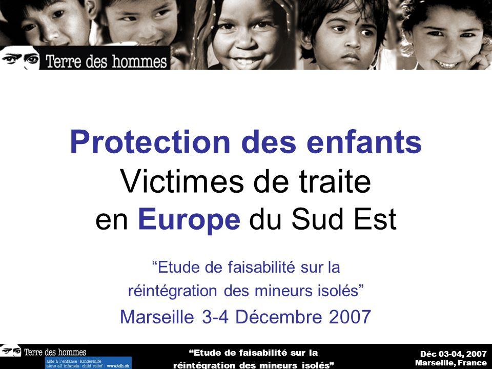 Déc 03-04, 2007 Marseille, France Etude de faisabilité sur la réintégration des mineurs isolés Protection des enfants Victimes de traite en Europe du Sud Est Etude de faisabilité sur la réintégration des mineurs isolés Marseille 3-4 Décembre 2007