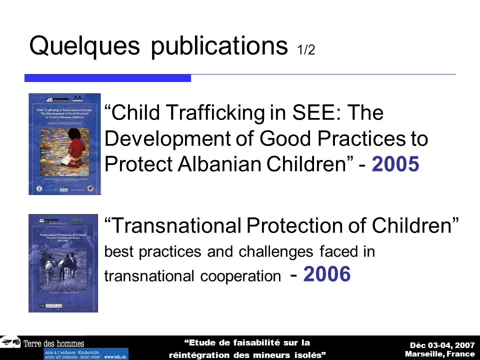Déc 03-04, 2007 Marseille, France Etude de faisabilité sur la réintégration des mineurs isolés Quelques publications 1/2 Child Trafficking in SEE: The Development of Good Practices to Protect Albanian Children - 2005 Transnational Protection of Children best practices and challenges faced in transnational cooperation - 2006