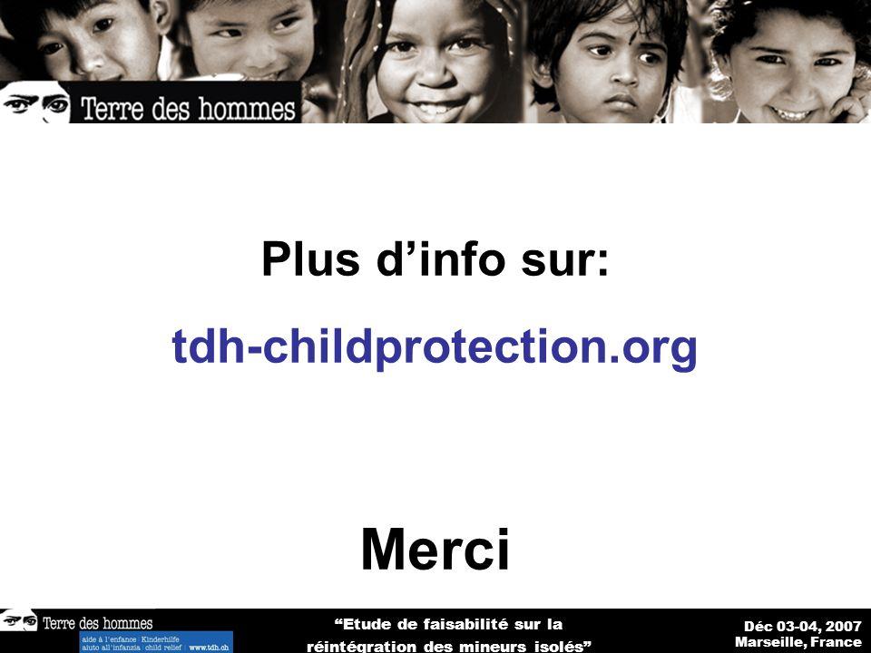 Déc 03-04, 2007 Marseille, France Etude de faisabilité sur la réintégration des mineurs isolés Plus dinfo sur: tdh-childprotection.org Merci