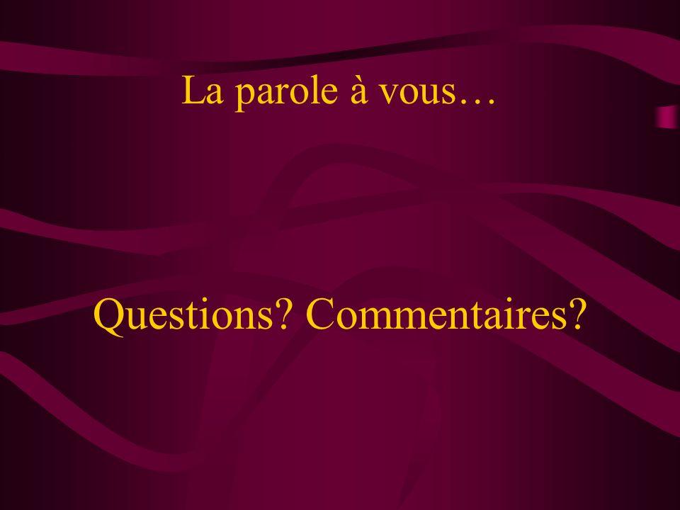 La parole à vous… Questions? Commentaires?