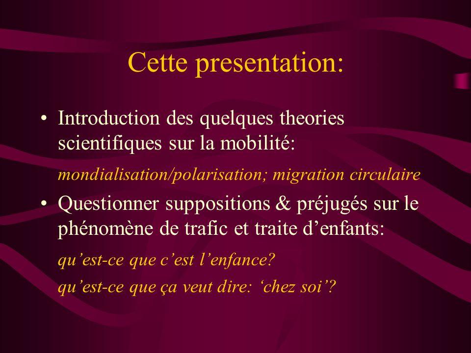Cette presentation: Introduction des quelques theories scientifiques sur la mobilité: mondialisation/polarisation; migration circulaire Questionner suppositions & préjugés sur le phénomène de trafic et traite denfants: quest-ce que cest lenfance.