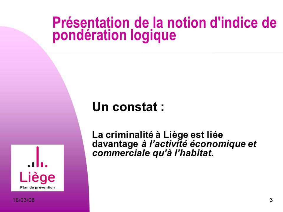3 Présentation de la notion d indice de pondération logique Un constat : La criminalité à Liège est liée davantage à lactivité économique et commerciale quà lhabitat.