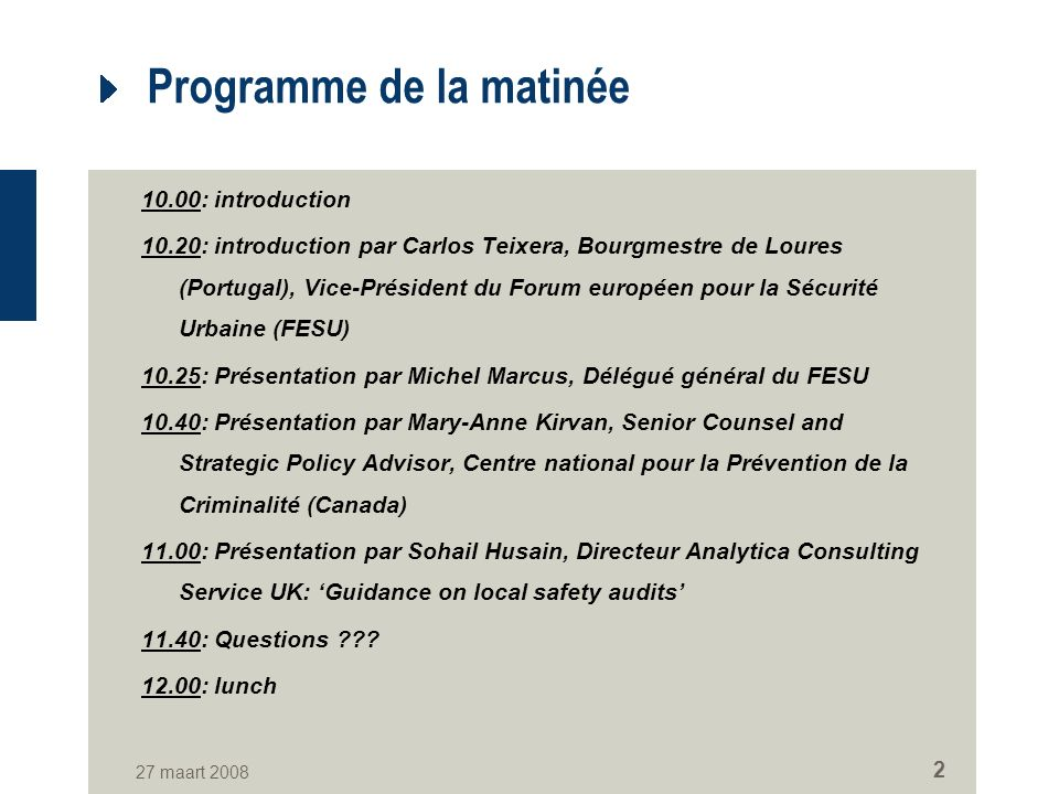 27 maart 2008 2 Programme de la matinée 10.00: introduction 10.20: introduction par Carlos Teixera, Bourgmestre de Loures (Portugal), Vice-Président du Forum européen pour la Sécurité Urbaine (FESU) 10.25: Présentation par Michel Marcus, Délégué général du FESU 10.40: Présentation par Mary-Anne Kirvan, Senior Counsel and Strategic Policy Advisor, Centre national pour la Prévention de la Criminalité (Canada) 11.00: Présentation par Sohail Husain, Directeur Analytica Consulting Service UK: Guidance on local safety audits 11.40: Questions ??.