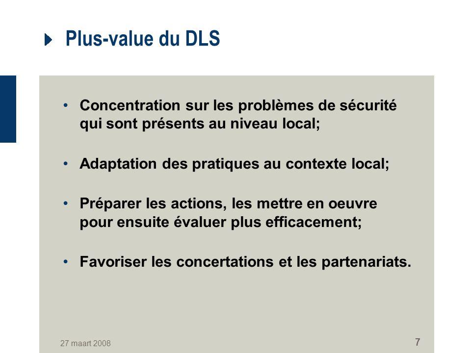 27 maart 2008 7 Plus-value du DLS Concentration sur les problèmes de sécurité qui sont présents au niveau local; Adaptation des pratiques au contexte local; Préparer les actions, les mettre en oeuvre pour ensuite évaluer plus efficacement; Favoriser les concertations et les partenariats.
