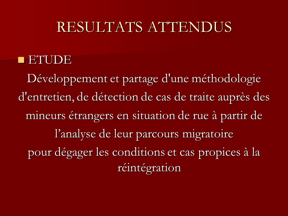 RESULTATS ATTENDUS ETUDE ETUDE Développement et partage d une méthodologie d entretien, de détection de cas de traite auprès des mineurs étrangers en situation de rue à partir de lanalyse de leur parcours migratoire pour dégager les conditions et cas propices à la réintégration