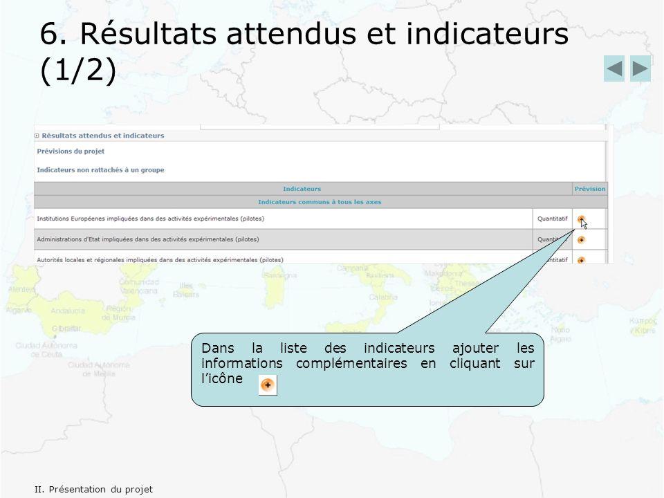 6. Résultats attendus et indicateurs (1/2) Dans la liste des indicateurs ajouter les informations complémentaires en cliquant sur licône II. Présentat