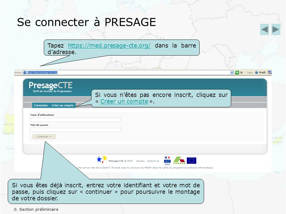 Se connecter à PRESAGE Tapez https://med.presage-cte.org/ dans la barre dadresse.https://med.presage-cte.org/ Si vous nêtes pas encore inscrit, cliquez sur « Créer un compte ».Créer un compte Si vous êtes déjà inscrit, entrez votre identifiant et votre mot de passe, puis cliquez sur « continuer » pour poursuivre le montage de votre dossier.