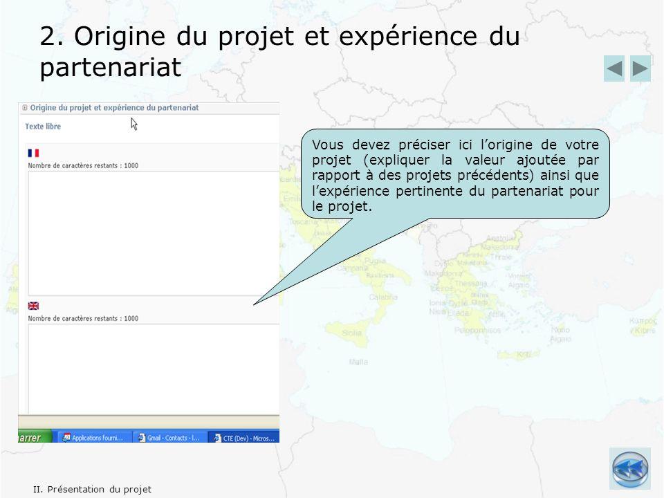 2. Origine du projet et expérience du partenariat Vous devez préciser ici lorigine de votre projet (expliquer la valeur ajoutée par rapport à des proj
