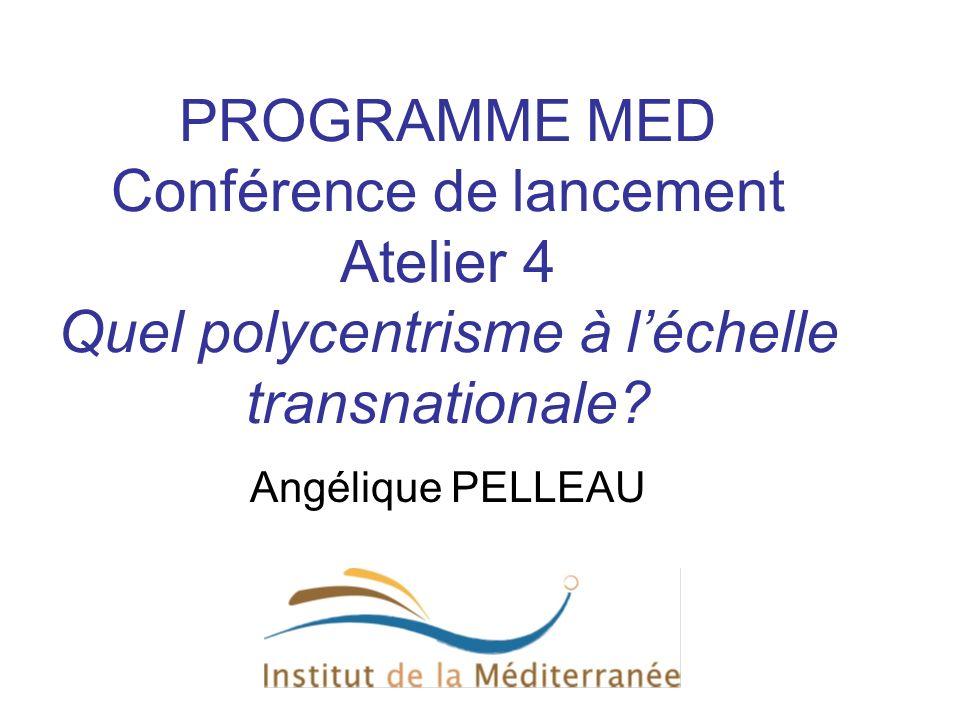 PROGRAMME MED Conférence de lancement Atelier 4 Quel polycentrisme à léchelle transnationale? Angélique PELLEAU