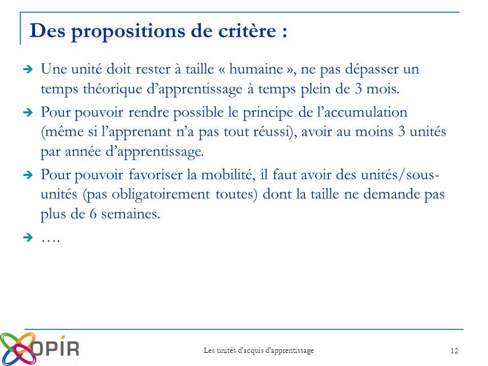 Les unités d acquis d apprentissage 12 Des propositions de critère : Une unité doit rester à taille « humaine », ne pas dépasser un temps théorique dapprentissage à temps plein de 3 mois.