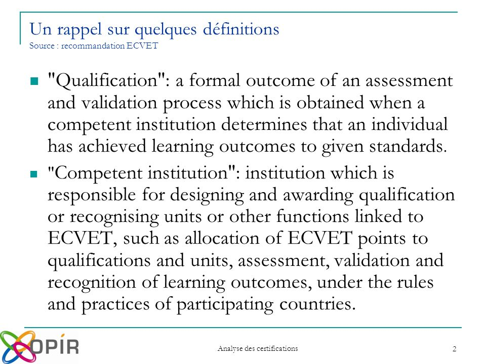 Analyse des certifications 2 Qualification : a formal outcome of an assessment and validation process which is obtained when a competent institution determines that an individual has achieved learning outcomes to given standards.