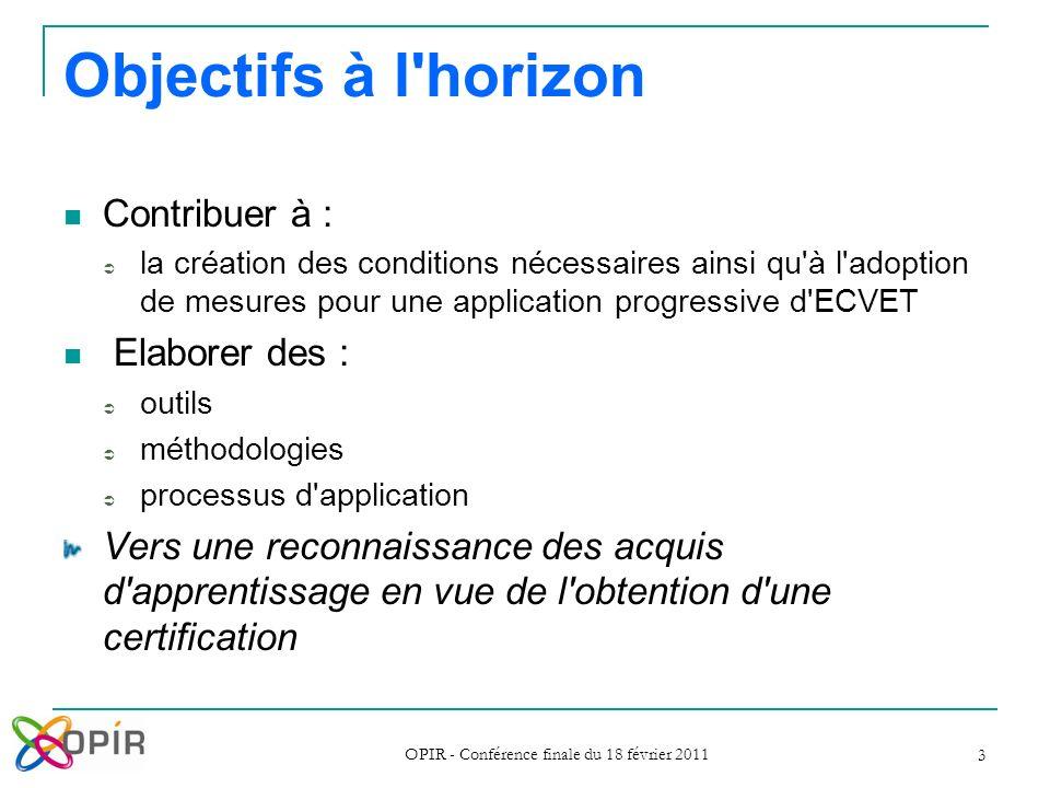 OPIR - Conférence finale du 18 février 2011 3 Objectifs à l'horizon Contribuer à : la création des conditions nécessaires ainsi qu'à l'adoption de mes