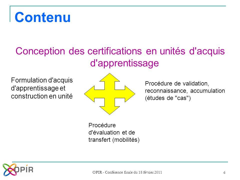 OPIR - Conférence finale du 18 février 2011 6 Contenu Conception des certifications en unités d'acquis d'apprentissage Formulation d'acquis d'apprenti