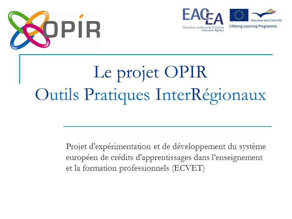 Le projet OPIR Outils Pratiques InterRégionaux Projet d expérimentation et de développement du système européen de crédits d apprentissages dans lenseignement et la formation professionnels (ECVET)