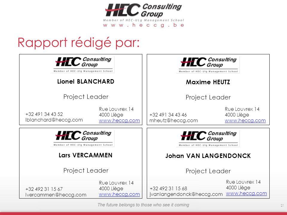 Rapport rédigé par: Rue Louvrex 14 4000 Liège www.heccg.com 21 Rue Louvrex 14 4000 Liège www.heccg.com Maxime HEUTZ Project Leader +32 491 34 43 46 mheutz@heccg.com Lionel BLANCHARD Project Leader +32 491 34 43 52 lblanchard@heccg.com Rue Louvrex 14 4000 Liège www.heccg.com Johan VAN LANGENDONCK Project Leader +32 492 31 15 68 jvanlangendonck@heccg.com Lars VERCAMMEN Project Leader +32 492 31 15 67 lvercammen@heccg.com Rue Louvrex 14 4000 Liège www.heccg.com