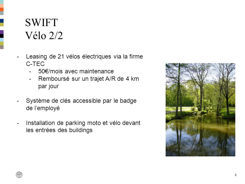 SWIFT Vélo 2/2 9 -Leasing de 21 vélos électriques via la firme C-TEC -50/mois avec maintenance -Remboursé sur un trajet A/R de 4 km par jour -Système