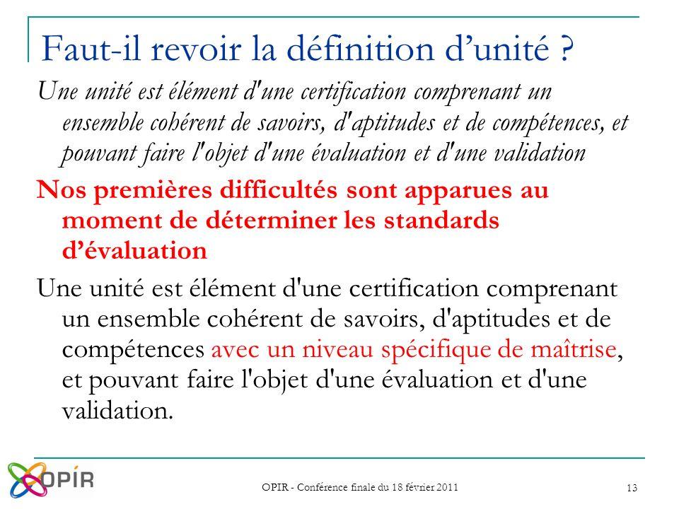 OPIR - Conférence finale du 18 février 2011 13 Faut-il revoir la définition dunité ? Une unité est élément d'une certification comprenant un ensemble