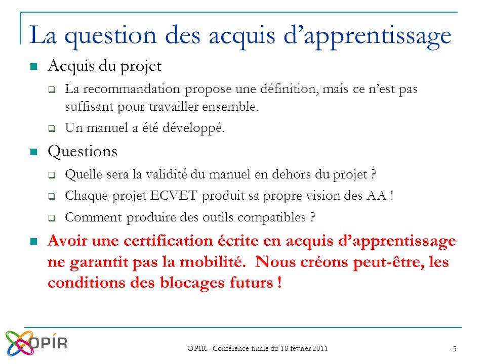 OPIR - Conférence finale du 18 février 2011 5 La question des acquis dapprentissage Acquis du projet La recommandation propose une définition, mais ce