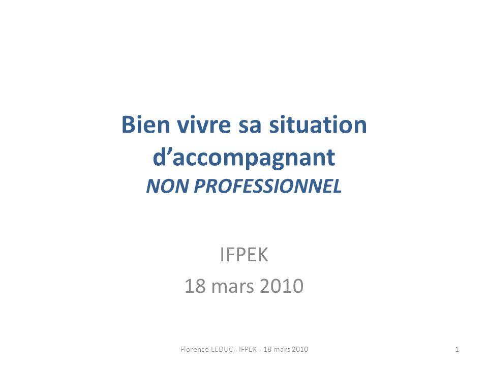 Bien vivre sa situation daccompagnant NON PROFESSIONNEL IFPEK 18 mars 2010 1Florence LEDUC - IFPEK - 18 mars 2010