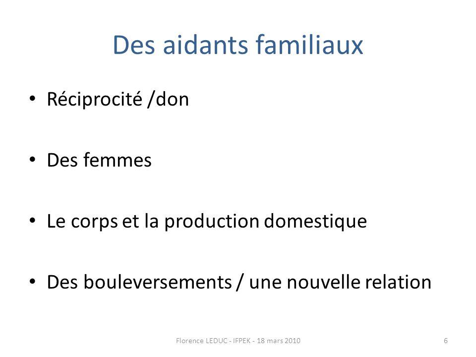 Des aidants familiaux Réciprocité /don Des femmes Le corps et la production domestique Des bouleversements / une nouvelle relation 6Florence LEDUC - IFPEK - 18 mars 2010