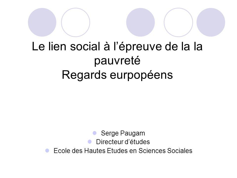 Le lien social à lépreuve de la la pauvreté Regards eurpopéens Serge Paugam Directeur détudes Ecole des Hautes Etudes en Sciences Sociales