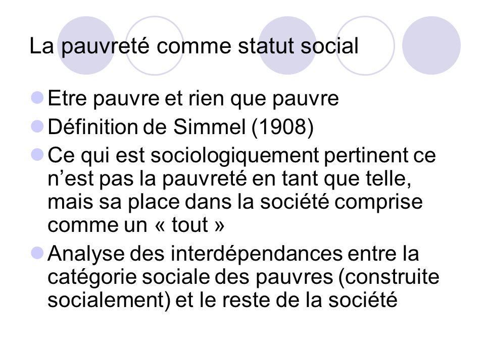 La pauvreté comme statut social Etre pauvre et rien que pauvre Définition de Simmel (1908) Ce qui est sociologiquement pertinent ce nest pas la pauvre