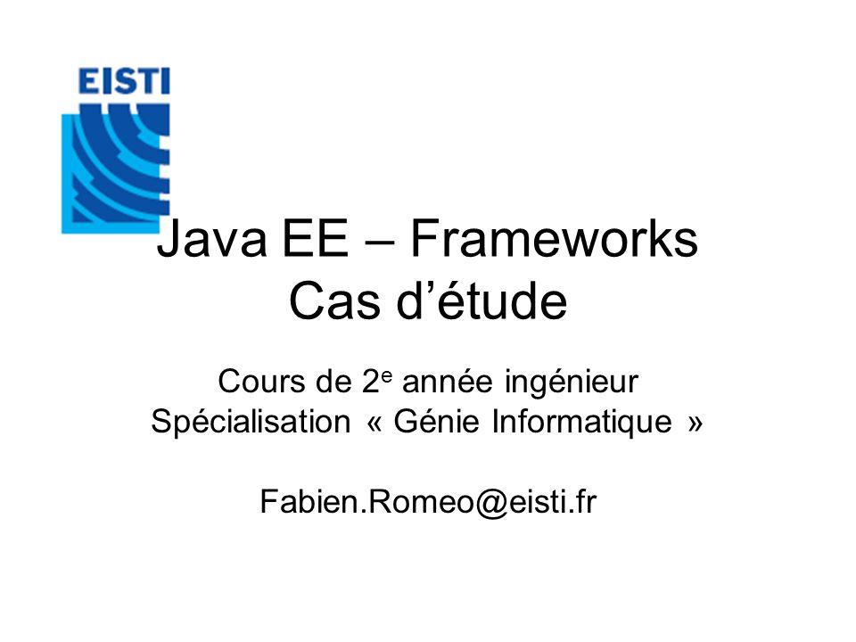 Java EE – Frameworks Cas détude Cours de 2 e année ingénieur Spécialisation « Génie Informatique » Fabien.Romeo@eisti.fr