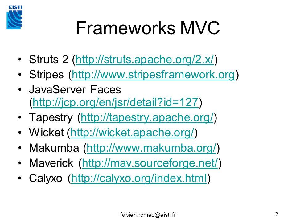 fabien.romeo@eisti.fr 2 Frameworks MVC Struts 2 (http://struts.apache.org/2.x/)http://struts.apache.org/2.x/ Stripes (http://www.stripesframework.org)