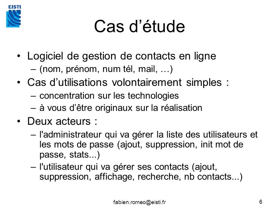 fabien.romeo@eisti.fr 6 Cas détude Logiciel de gestion de contacts en ligne –(nom, prénom, num tél, mail, …) Cas dutilisations volontairement simples