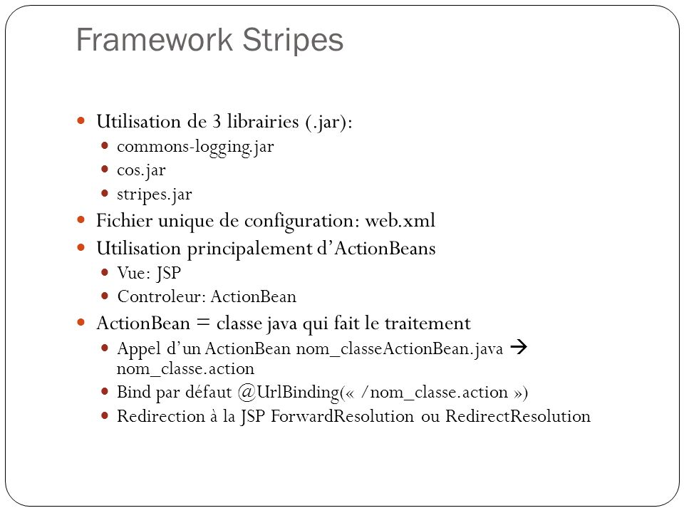 Framework Stripes Utilisation de 3 librairies (.jar): commons-logging.jar cos.jar stripes.jar Fichier unique de configuration: web.xml Utilisation principalement dActionBeans Vue: JSP Controleur: ActionBean ActionBean = classe java qui fait le traitement Appel dun ActionBean nom_classeActionBean.java nom_classe.action Bind par défaut @UrlBinding(« /nom_classe.action ») Redirection à la JSP ForwardResolution ou RedirectResolution