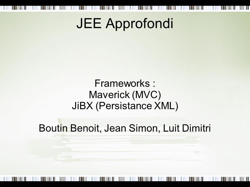 JEE Approfondi Frameworks : Maverick (MVC) JiBX (Persistance XML) Boutin Benoit, Jean Simon, Luit Dimitri