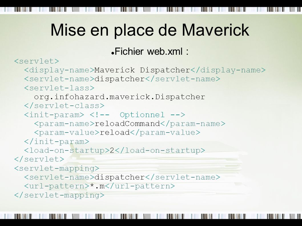 Mise en place de Maverick Fichier web.xml : Maverick Dispatcher dispatcher org.infohazard.maverick.Dispatcher reloadCommand reload 2 dispatcher *.m