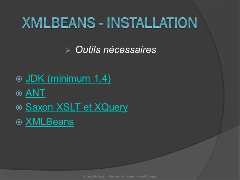 Outils nécessaires JDK (minimum 1.4) ANT Saxon XSLT et XQuery XMLBeans Chamilah Ingar - Guillaume Monteil - Cyril Tovena