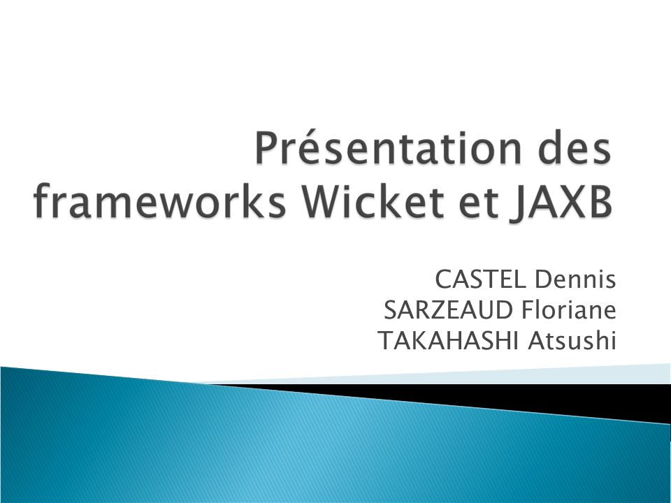 CASTEL Dennis, SARZEAUD Floriane, TAKAHASHI Atsushi 20/05/2009 Présentation des framework Wicket et JAXB I.