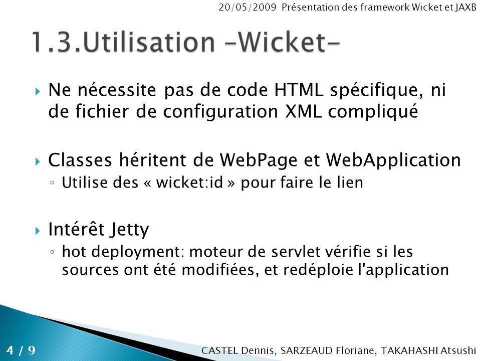 CASTEL Dennis, SARZEAUD Floriane, TAKAHASHI Atsushi 20/05/2009 Présentation des framework Wicket et JAXB Ne nécessite pas de code HTML spécifique, ni de fichier de configuration XML compliqué Classes héritent de WebPage et WebApplication Utilise des « wicket:id » pour faire le lien Intérêt Jetty hot deployment: moteur de servlet vérifie si les sources ont été modifiées, et redéploie l application 4 / 9